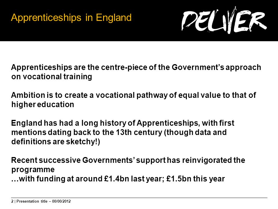 2 | Presentation title – 00/00/2012 Apprenticeships in England Apprenticeships are the centre-piece of the Governments approach on vocational training
