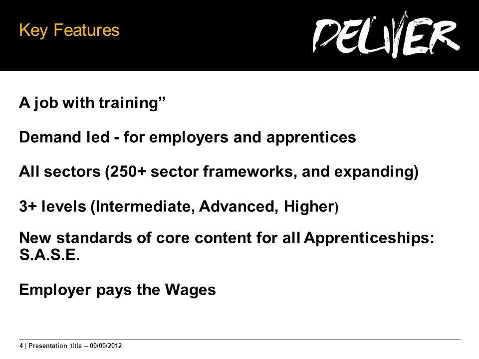 4 | Presentation title – 00/00/2012 Key Features A job with training Demand led - for employers and apprentices All sectors (250+ sector frameworks, and expanding) 3+ levels (Intermediate, Advanced, Higher ) New standards of core content for all Apprenticeships: S.A.S.E.