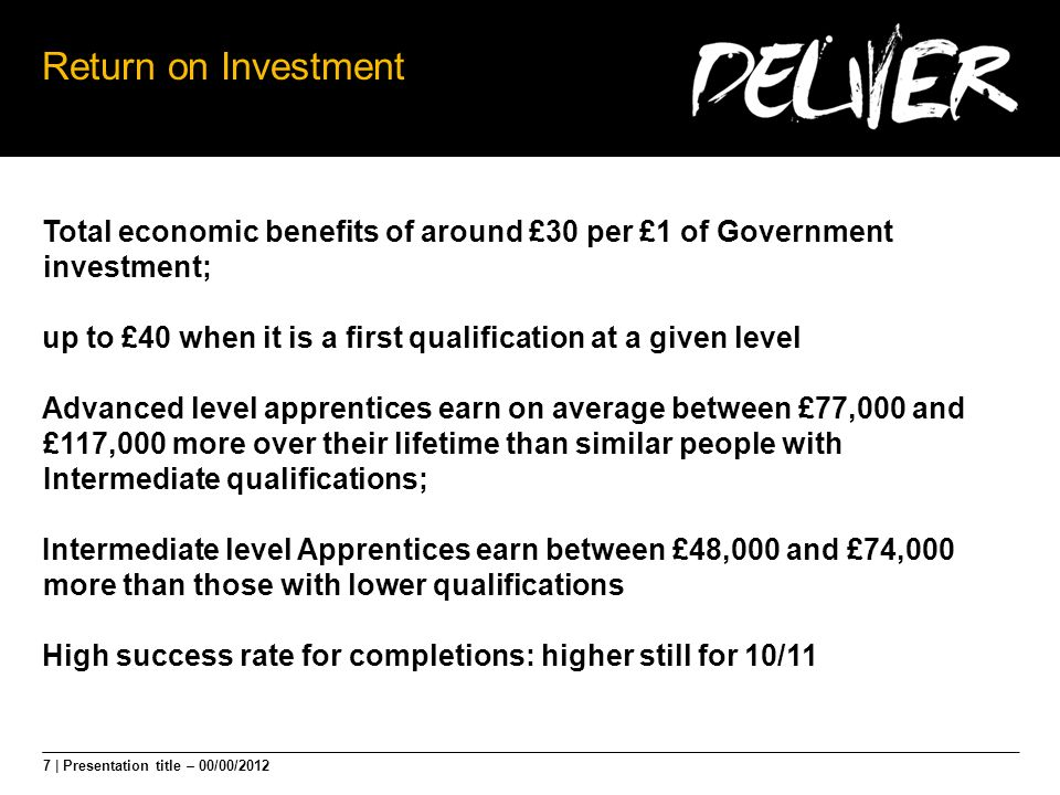 7 | Presentation title – 00/00/2012 Return on Investment Total economic benefits of around £30 per £1 of Government investment; up to £40 when it is a first qualification at a given level Advanced level apprentices earn on average between £77,000 and £117,000 more over their lifetime than similar people with Intermediate qualifications; Intermediate level Apprentices earn between £48,000 and £74,000 more than those with lower qualifications High success rate for completions: higher still for 10/11