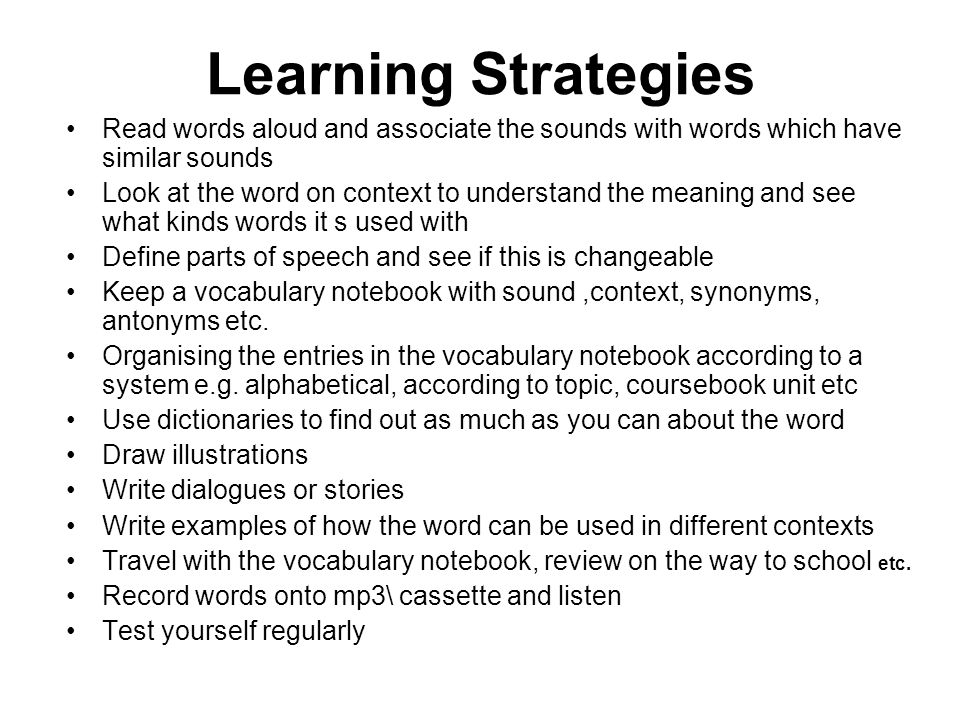 Read words aloud and associate the sounds with words which have similar sounds Look at the word on context to understand the meaning and see what kinds words it s used with Define parts of speech and see if this is changeable Keep a vocabulary notebook with sound,context, synonyms, antonyms etc.