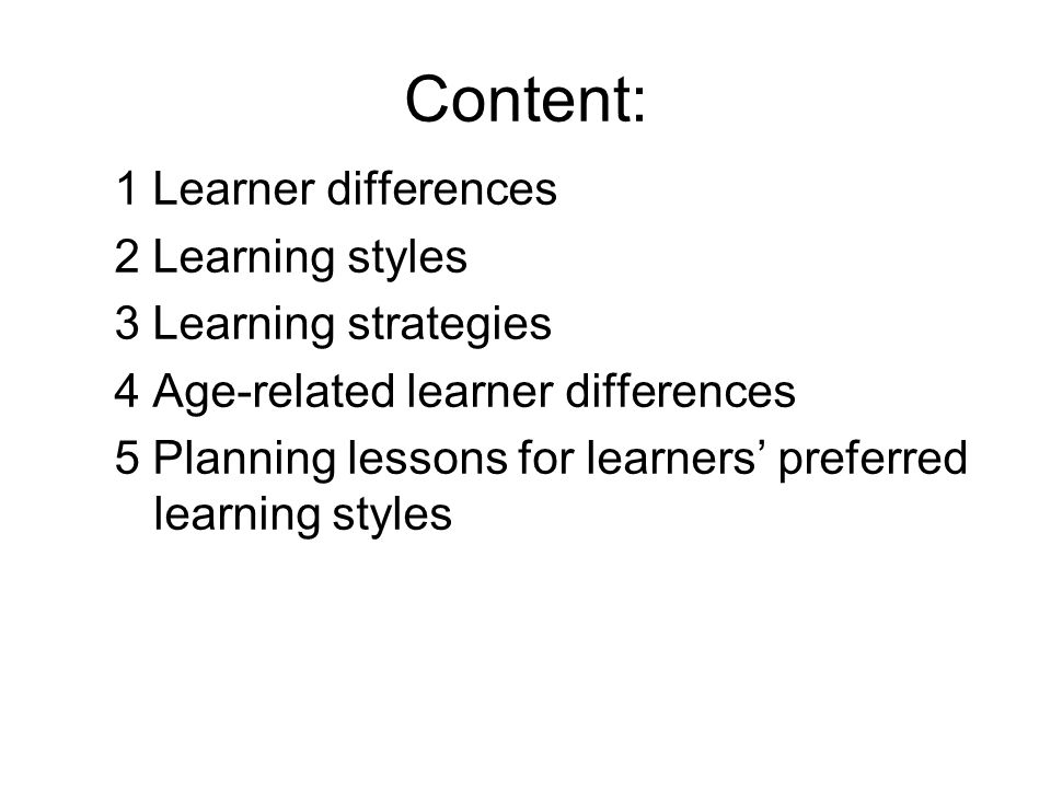Content: 1 Learner differences 2 Learning styles 3 Learning strategies 4 Age-related learner differences 5 Planning lessons for learners preferred learning styles