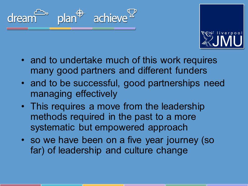 and to undertake much of this work requires many good partners and different funders and to be successful, good partnerships need managing effectively This requires a move from the leadership methods required in the past to a more systematic but empowered approach so we have been on a five year journey (so far) of leadership and culture change