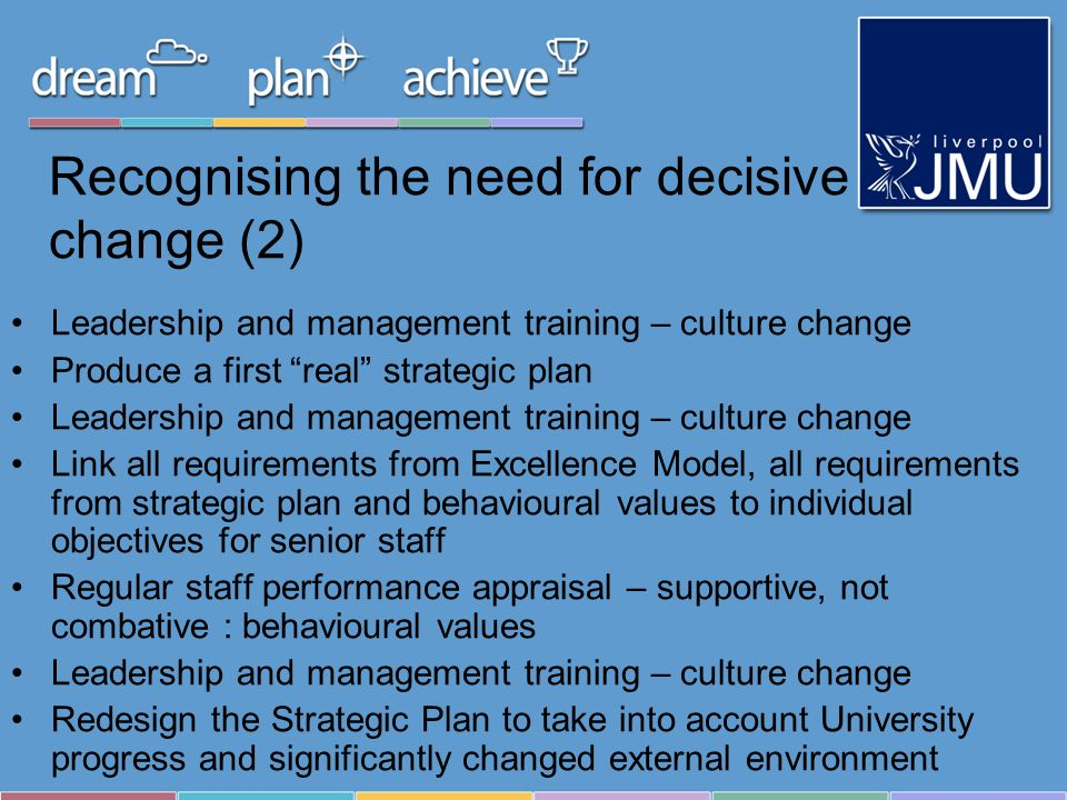 Recognising the need for decisive change (2) Leadership and management training – culture change Produce a first real strategic plan Leadership and ma