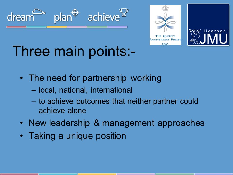 Three main points:- The need for partnership working –local, national, international –to achieve outcomes that neither partner could achieve alone New