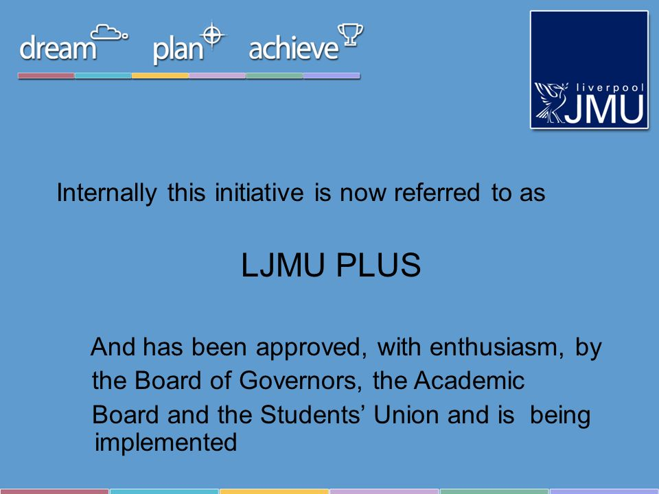 Internally this initiative is now referred to as LJMU PLUS And has been approved, with enthusiasm, by the Board of Governors, the Academic Board and the Students Union and is being implemented
