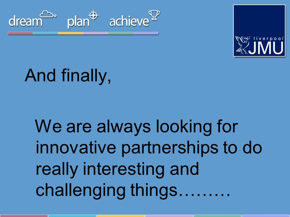 And finally, We are always looking for innovative partnerships to do really interesting and challenging things………