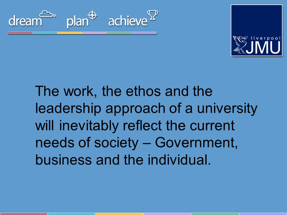 The work, the ethos and the leadership approach of a university will inevitably reflect the current needs of society – Government, business and the individual.