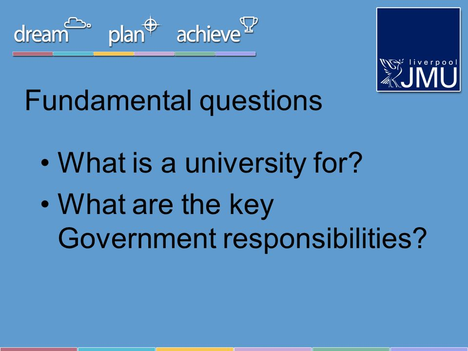 Fundamental questions What is a university for? What are the key Government responsibilities?
