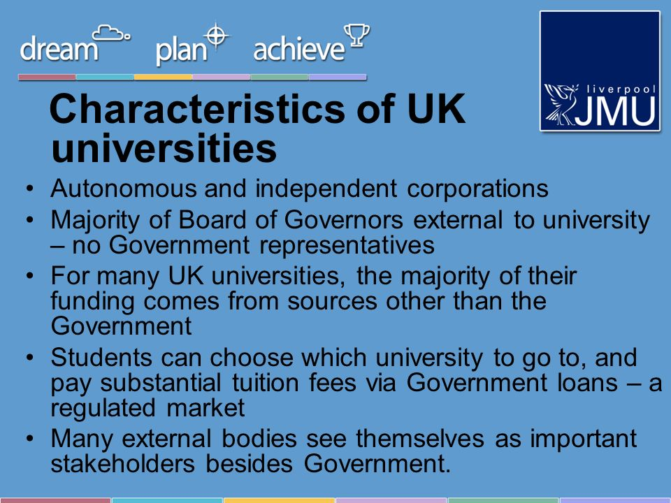 Characteristics of UK universities Autonomous and independent corporations Majority of Board of Governors external to university – no Government representatives For many UK universities, the majority of their funding comes from sources other than the Government Students can choose which university to go to, and pay substantial tuition fees via Government loans – a regulated market Many external bodies see themselves as important stakeholders besides Government.