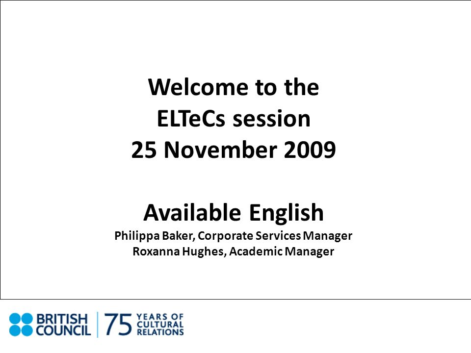 Welcome to the ELTeCs session 25 November 2009 Available English Philippa Baker, Corporate Services Manager Roxanna Hughes, Academic Manager