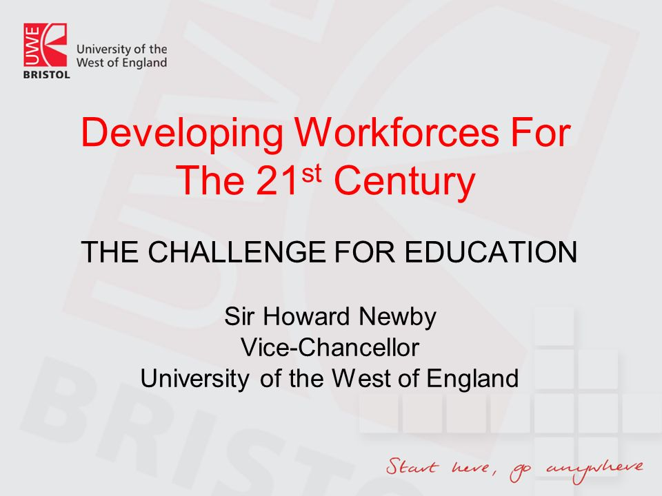 Developing Workforces For The 21 st Century THE CHALLENGE FOR EDUCATION Sir Howard Newby Vice-Chancellor University of the West of England