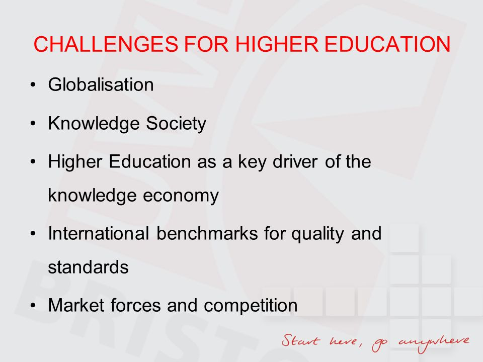 CHALLENGES FOR HIGHER EDUCATION Globalisation Knowledge Society Higher Education as a key driver of the knowledge economy International benchmarks for quality and standards Market forces and competition