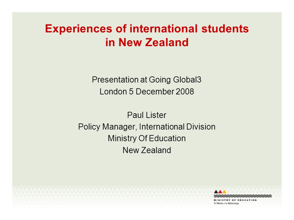 Experiences of international students in New Zealand Presentation at Going Global3 London 5 December 2008 Paul Lister Policy Manager, International Division Ministry Of Education New Zealand