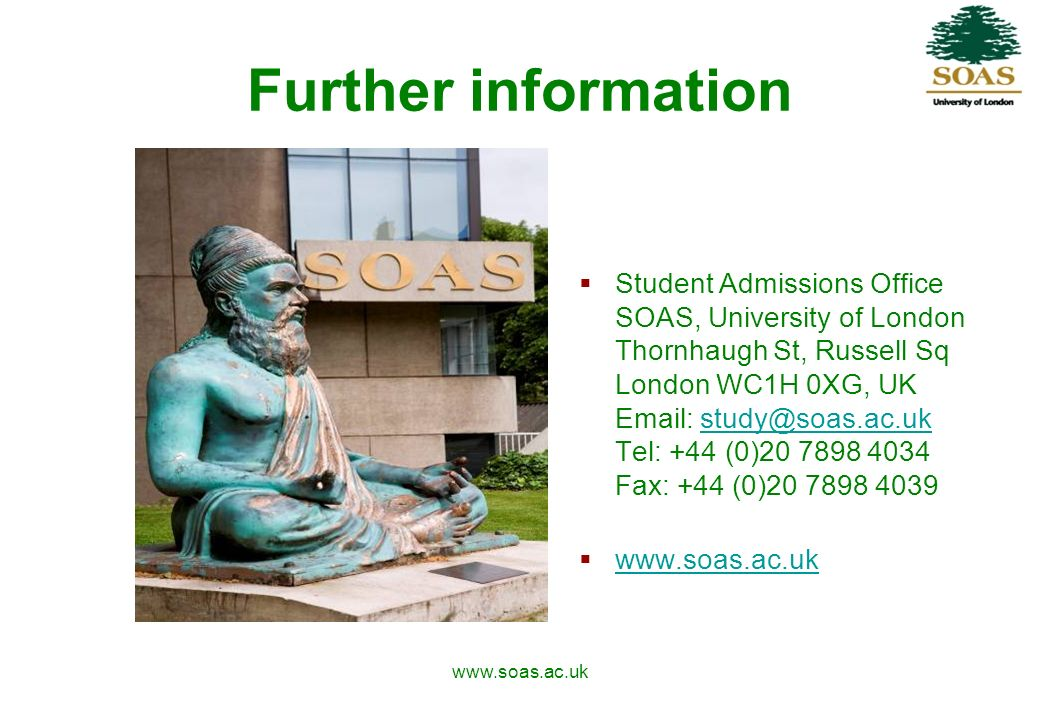 www.soas.ac.uk Further information Student Admissions Office SOAS, University of London Thornhaugh St, Russell Sq London WC1H 0XG, UK Email: study@soas.ac.uk Tel: +44 (0)20 7898 4034 Fax: +44 (0)20 7898 4039study@soas.ac.uk www.soas.ac.uk
