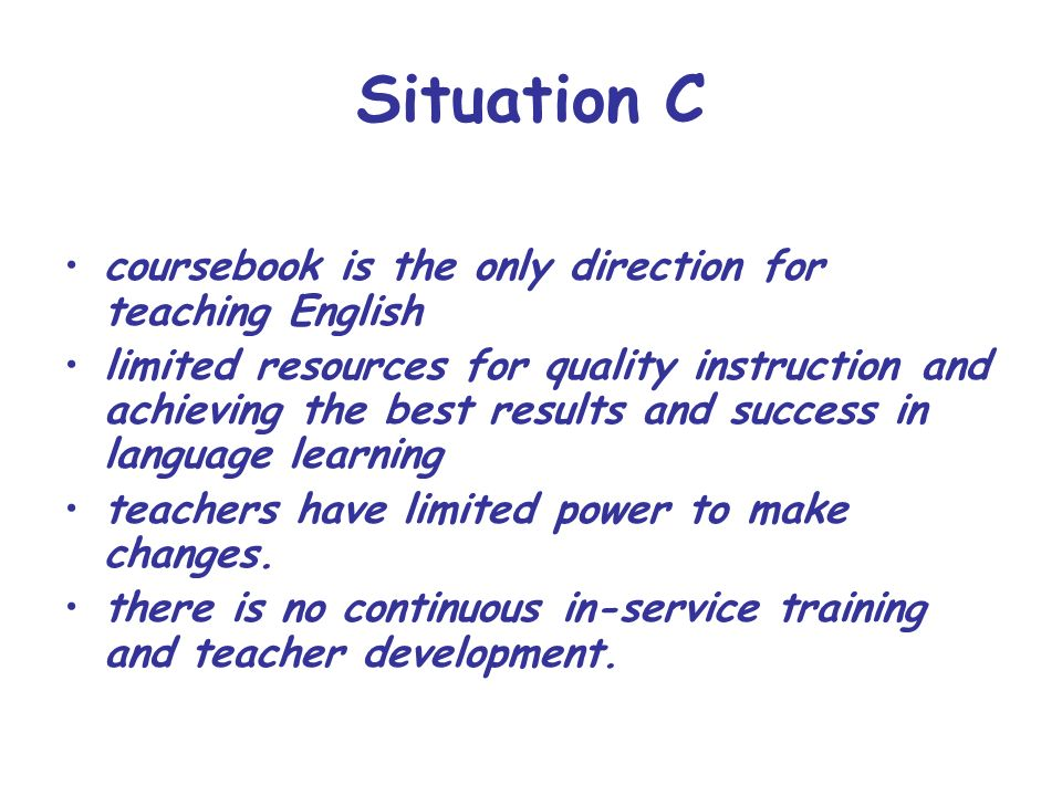 Situation C coursebook is the only direction for teaching English limited resources for quality instruction and achieving the best results and success