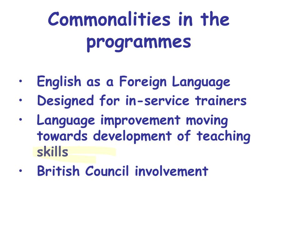 Commonalities in the programmes English as a Foreign Language Designed for in-service trainers Language improvement moving towards development of teac