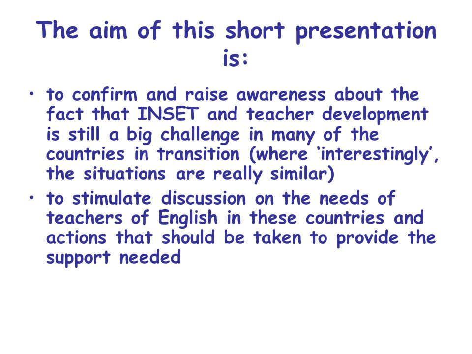 teachers have had very few opportunities to widen their experience and to keep themselves abreast of changes in ELT Teacher development is not a serious priority in some countries and many other issues (socio-economic, cultural and political) affect teachers development The Background:
