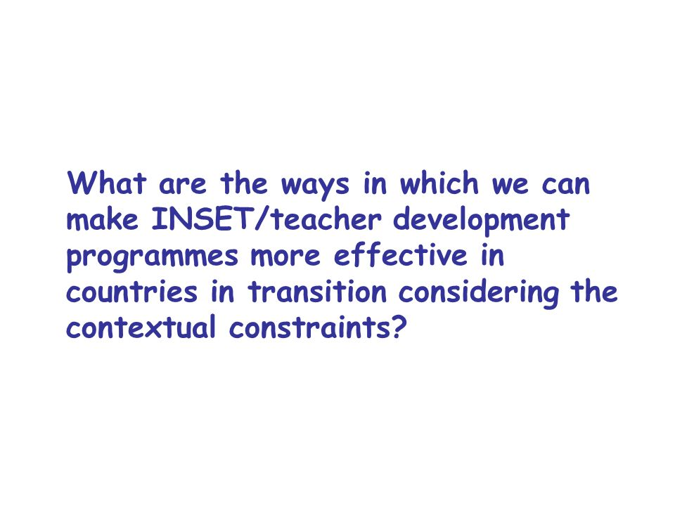 What are the ways in which we can make INSET/teacher development programmes more effective in countries in transition considering the contextual const