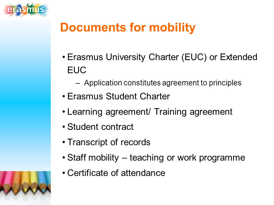 Documents for mobility Erasmus University Charter (EUC) or Extended EUC –Application constitutes agreement to principles Erasmus Student Charter Learning agreement/ Training agreement Student contract Transcript of records Staff mobility – teaching or work programme Certificate of attendance