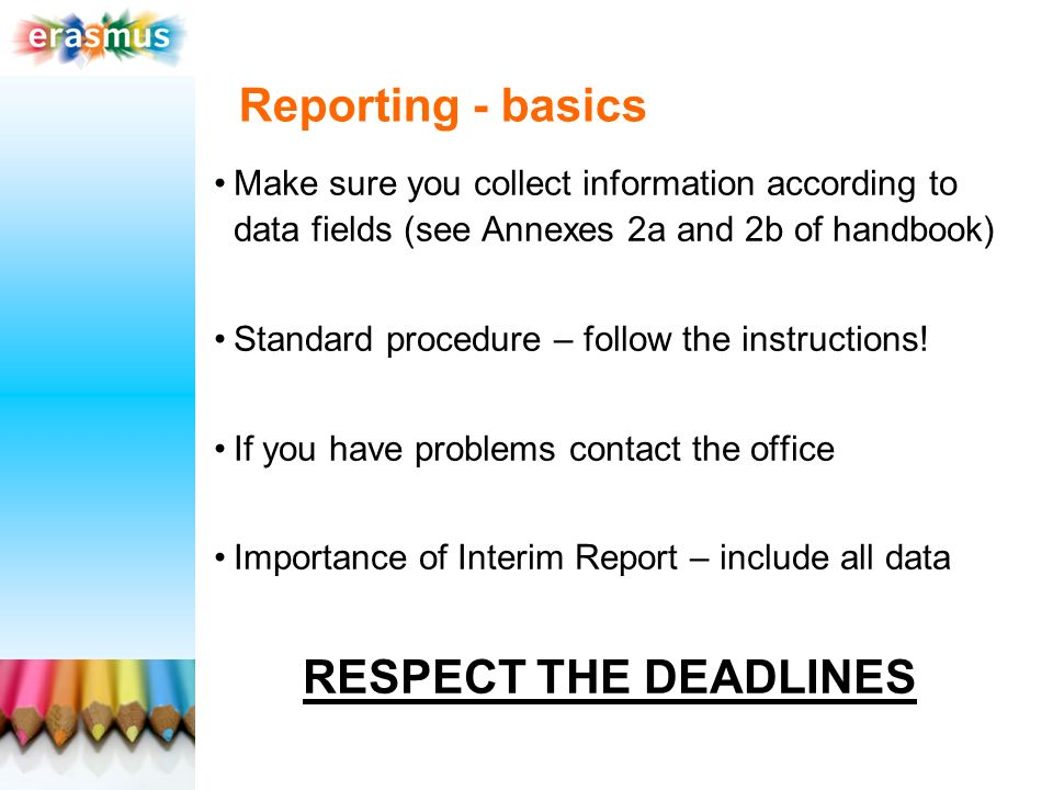 Reporting - basics Make sure you collect information according to data fields (see Annexes 2a and 2b of handbook) Standard procedure – follow the instructions.