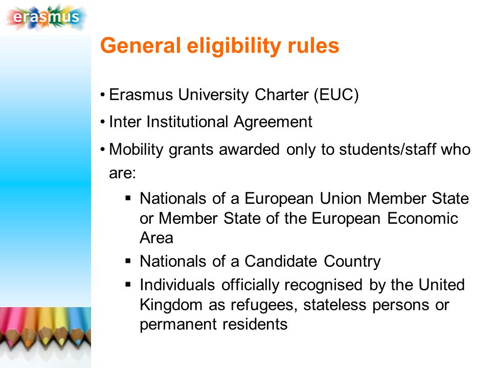 General eligibility rules Erasmus University Charter (EUC) Inter Institutional Agreement Mobility grants awarded only to students/staff who are: Nationals of a European Union Member State or Member State of the European Economic Area Nationals of a Candidate Country Individuals officially recognised by the United Kingdom as refugees, stateless persons or permanent residents