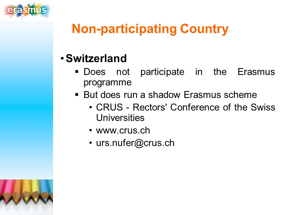 Non-participating Country Switzerland Does not participate in the Erasmus programme But does run a shadow Erasmus scheme CRUS - Rectors Conference of the Swiss Universities