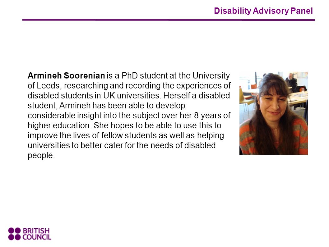 Disability Advisory Panel Armineh Soorenian is a PhD student at the University of Leeds, researching and recording the experiences of disabled students in UK universities.