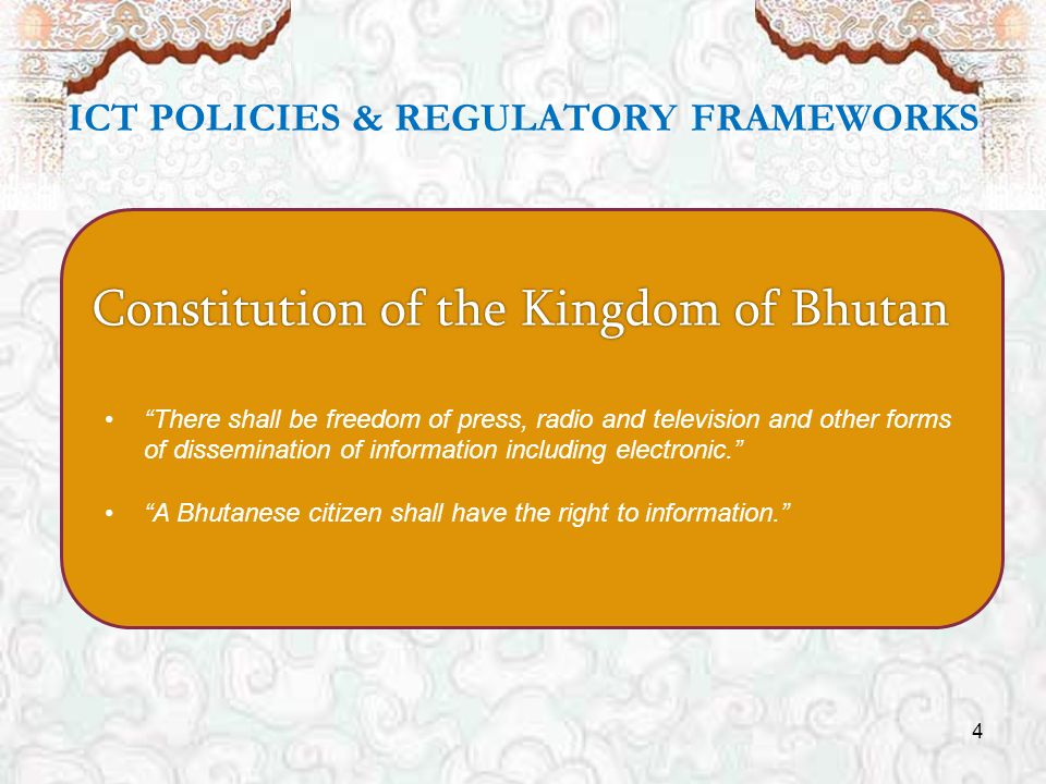 4 ICT POLICIES & REGULATORY FRAMEWORKS Constitution of the Kingdom of Bhutan There shall be freedom of press, radio and television and other forms of dissemination of information including electronic.
