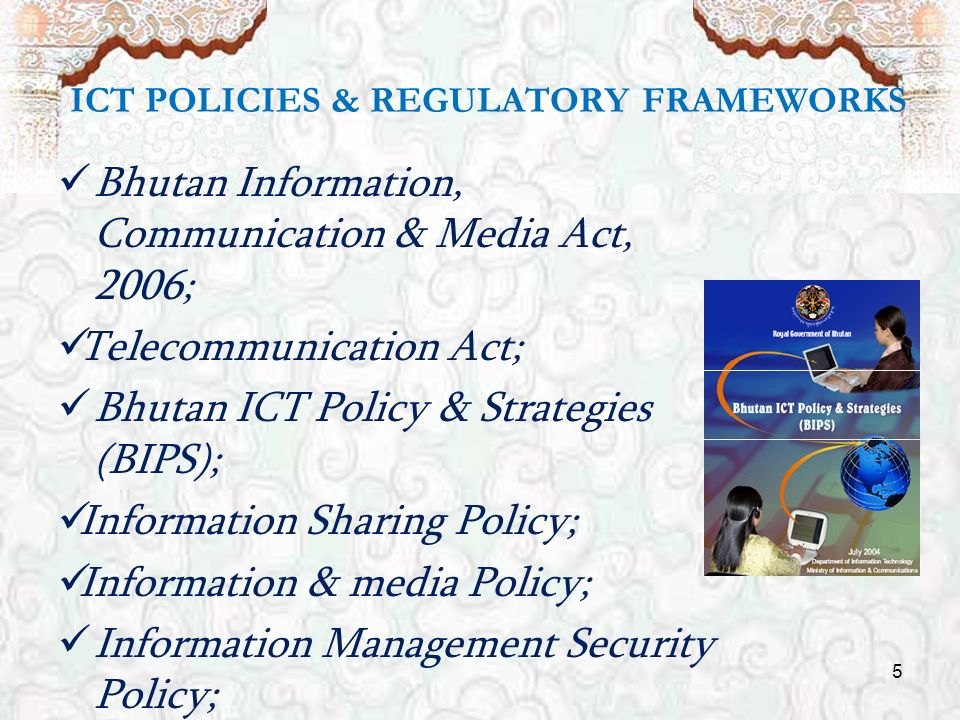 5 ICT POLICIES & REGULATORY FRAMEWORKS Bhutan Information, Communication & Media Act, 2006; Telecommunication Act; Bhutan ICT Policy & Strategies (BIPS); Information Sharing Policy; Information & media Policy; Information Management Security Policy;