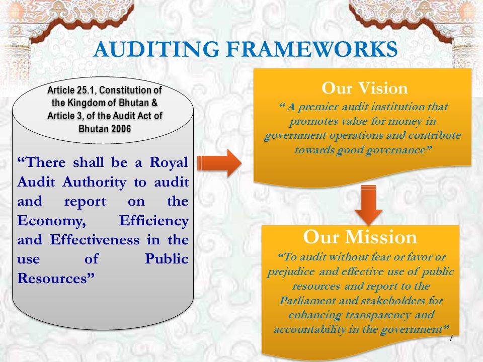 7 AUDITING FRAMEWORKS There shall be a Royal Audit Authority to audit and report on the Economy, Efficiency and Effectiveness in the use of Public Resources Article 25.1, Constitution of the Kingdom of Bhutan & Article 3, of the Audit Act of Bhutan 2006 Our Vision A premier audit institution that promotes value for money in government operations and contribute towards good governance Our Vision A premier audit institution that promotes value for money in government operations and contribute towards good governance Our Mission To audit without fear or favor or prejudice and effective use of public resources and report to the Parliament and stakeholders for enhancing transparency and accountability in the government Our Mission To audit without fear or favor or prejudice and effective use of public resources and report to the Parliament and stakeholders for enhancing transparency and accountability in the government