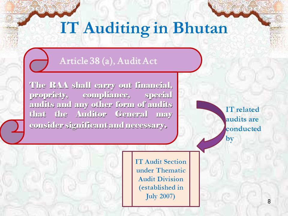 8 IT Auditing in Bhutan Article 38 (a), Audit Act The RAA shall carry out financial, propriety, compliance, special audits and any other form of audits that the Auditor General may consider significant and necessary.
