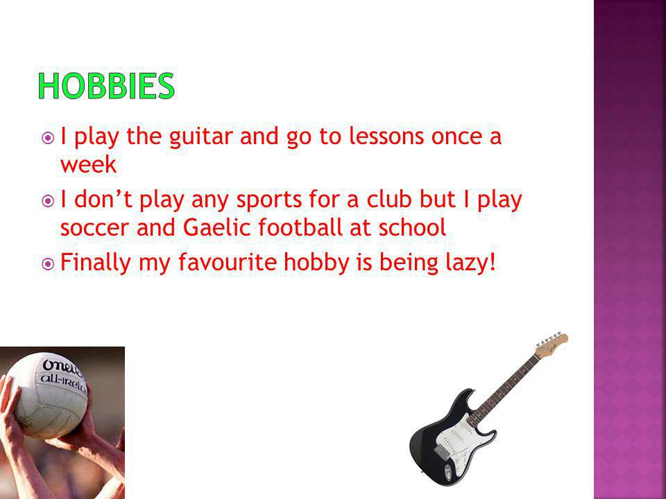 I play the guitar and go to lessons once a week I dont play any sports for a club but I play soccer and Gaelic football at school Finally my favourite hobby is being lazy!