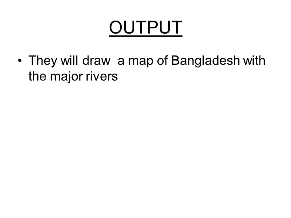 OUTPUT They will draw a map of Bangladesh with the major rivers