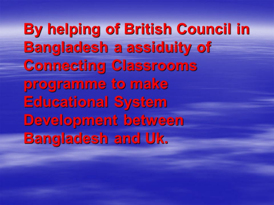 By helping of British Council in Bangladesh a assiduity of Connecting Classrooms programme to make Educational System Development between Bangladesh and Uk.