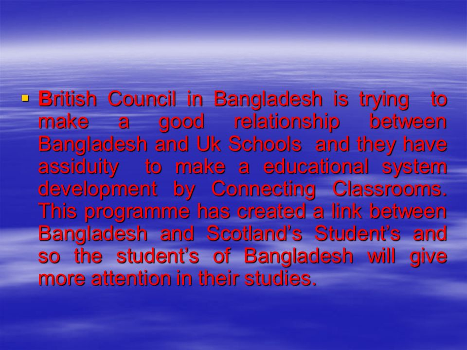 British Council in Bangladesh is trying to make a good relationship between Bangladesh and Uk Schools and they have assiduity to make a educational system development by Connecting Classrooms.