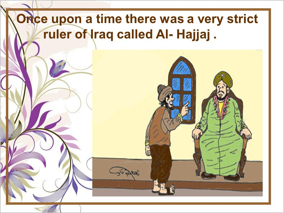 Once upon a time there was a very strict ruler of Iraq called Al- Hajjaj.