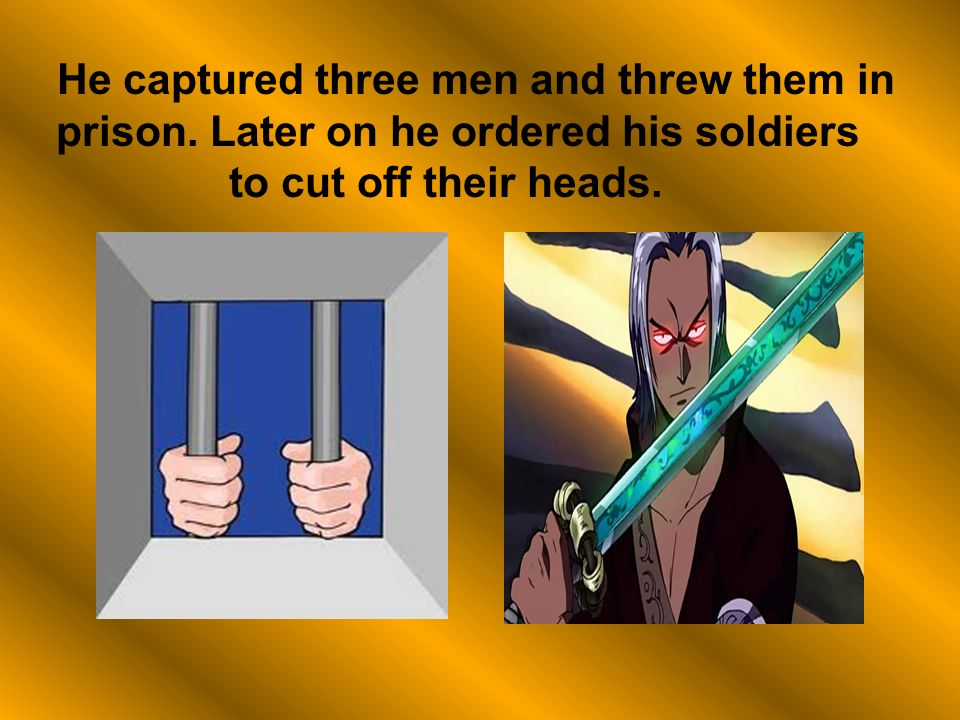 He captured three men and threw them in prison.