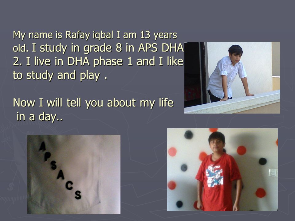 My name is Rafay iqbal I am 13 years old. I study in grade 8 in APS DHA 2. I live in DHA phase 1 and I like to study and play. Now I will tell you abo
