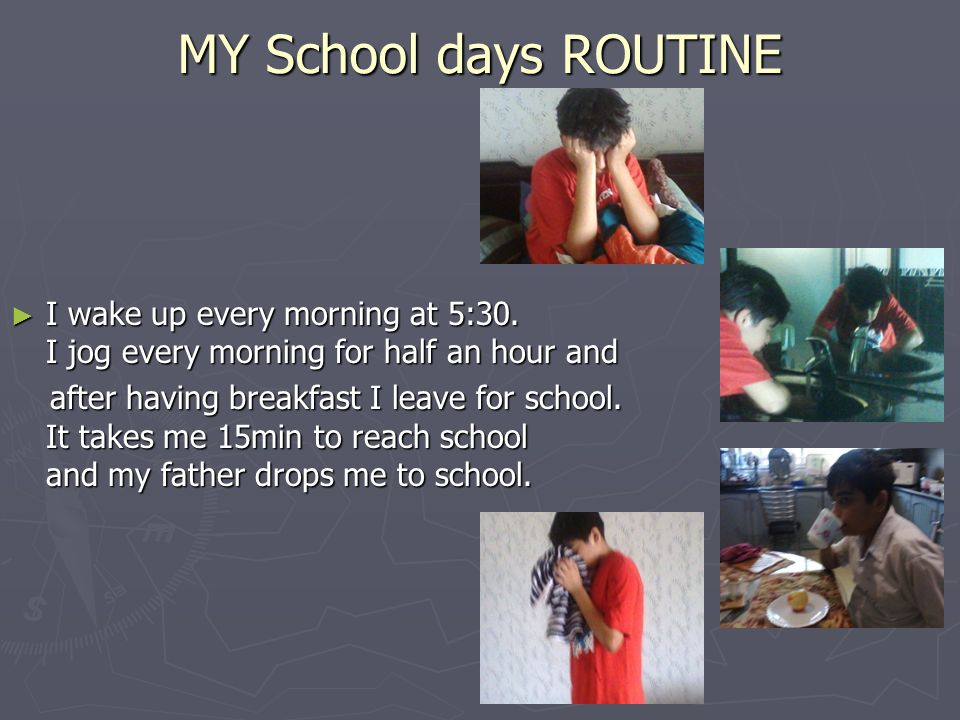 MY School days ROUTINE I wake up every morning at 5:30. I jog every morning for half an hour and I wake up every morning at 5:30. I jog every morning