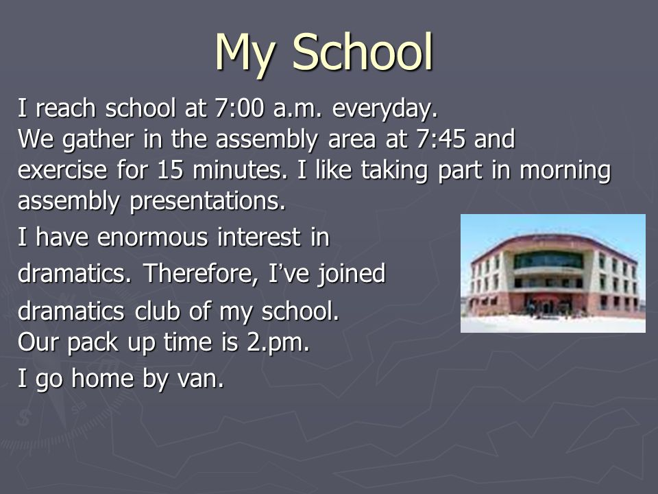 My School I reach school at 7:00 a.m. everyday. We gather in the assembly area at 7:45 and exercise for 15 minutes. I like taking part in morning asse