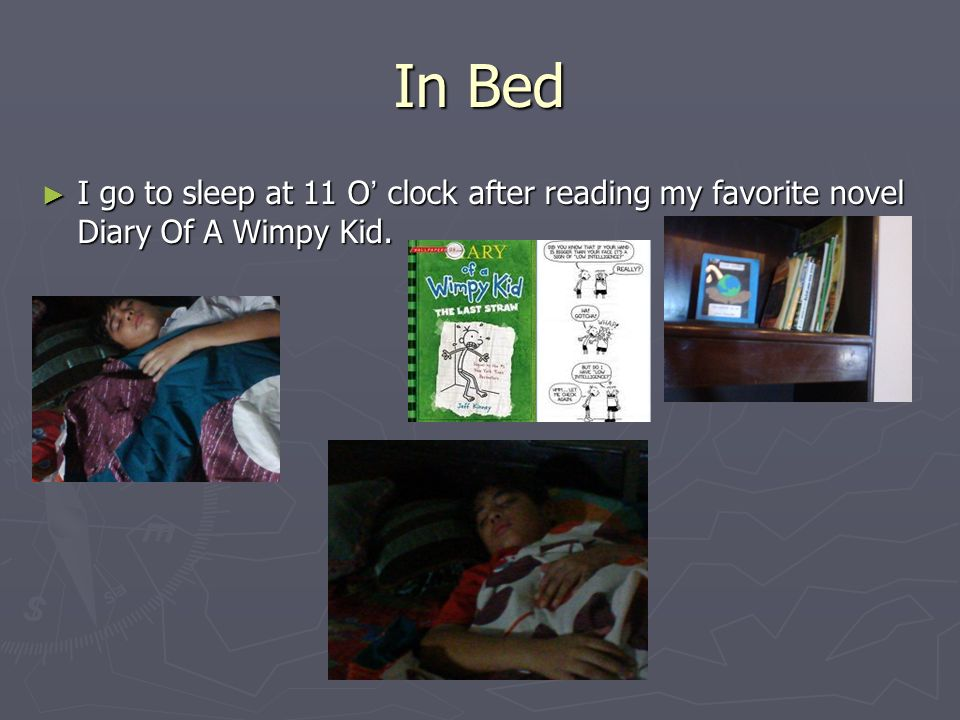 In Bed I go to sleep at 11 O clock after reading my favorite novel Diary Of A Wimpy Kid.
