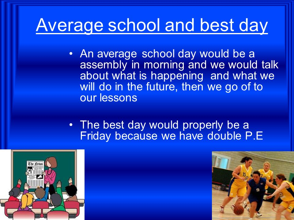 Average school and best day An average school day would be a assembly in morning and we would talk about what is happening and what we will do in the