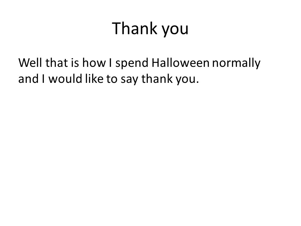Thank you Well that is how I spend Halloween normally and I would like to say thank you.