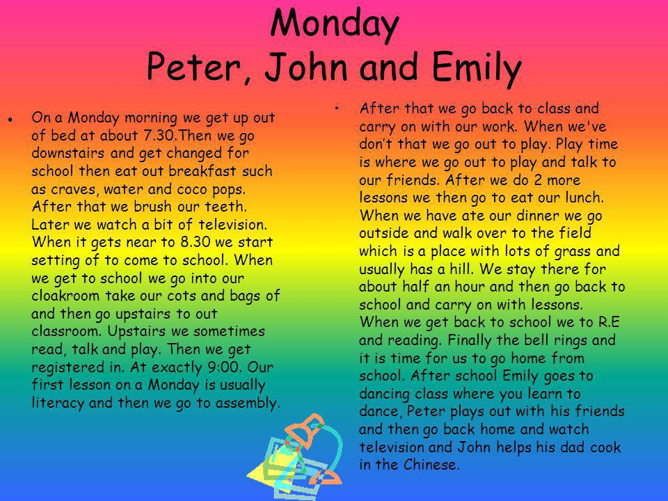 Monday Peter, John and Emily On a Monday morning we get up out of bed at about 7.30.Then we go downstairs and get changed for school then eat out breakfast such as craves, water and coco pops.