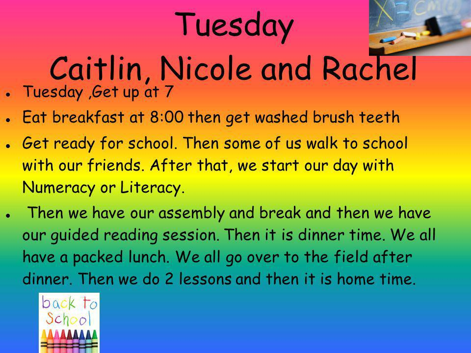 Tuesday Caitlin, Nicole and Rachel Tuesday,Get up at 7 Eat breakfast at 8:00 then get washed brush teeth Get ready for school. Then some of us walk to