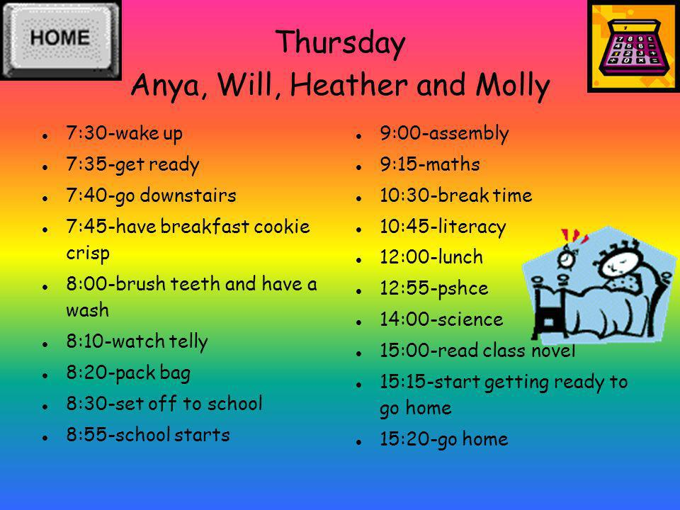Thursday Anya, Will, Heather and Molly 7:30-wake up 7:35-get ready 7:40-go downstairs 7:45-have breakfast cookie crisp 8:00-brush teeth and have a was