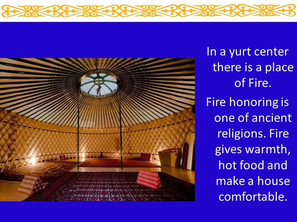 In a yurt center there is a place of Fire. Fire honoring is one of ancient religions.