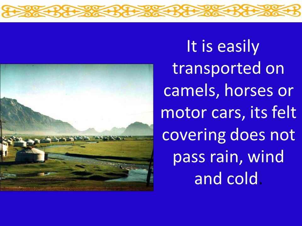 It is easily transported on camels, horses or motor cars, its felt covering does not pass rain, wind and cold.
