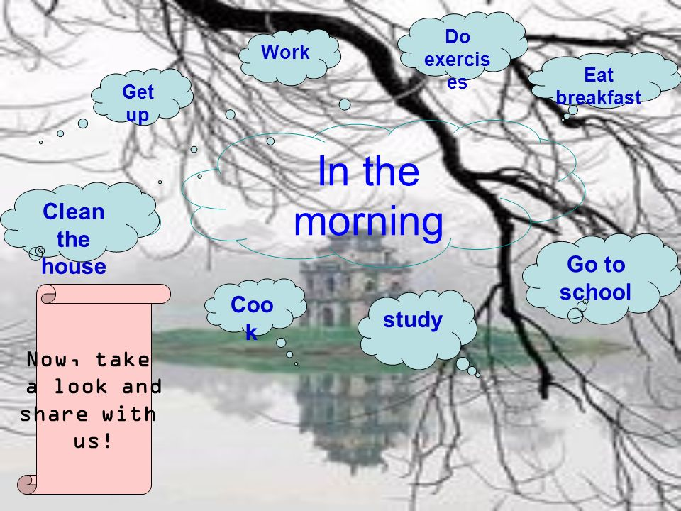 In the morning Get up Coo k study Go to school Eat breakfast Work Do exercis es Clean the house Now, take a look and share with us!