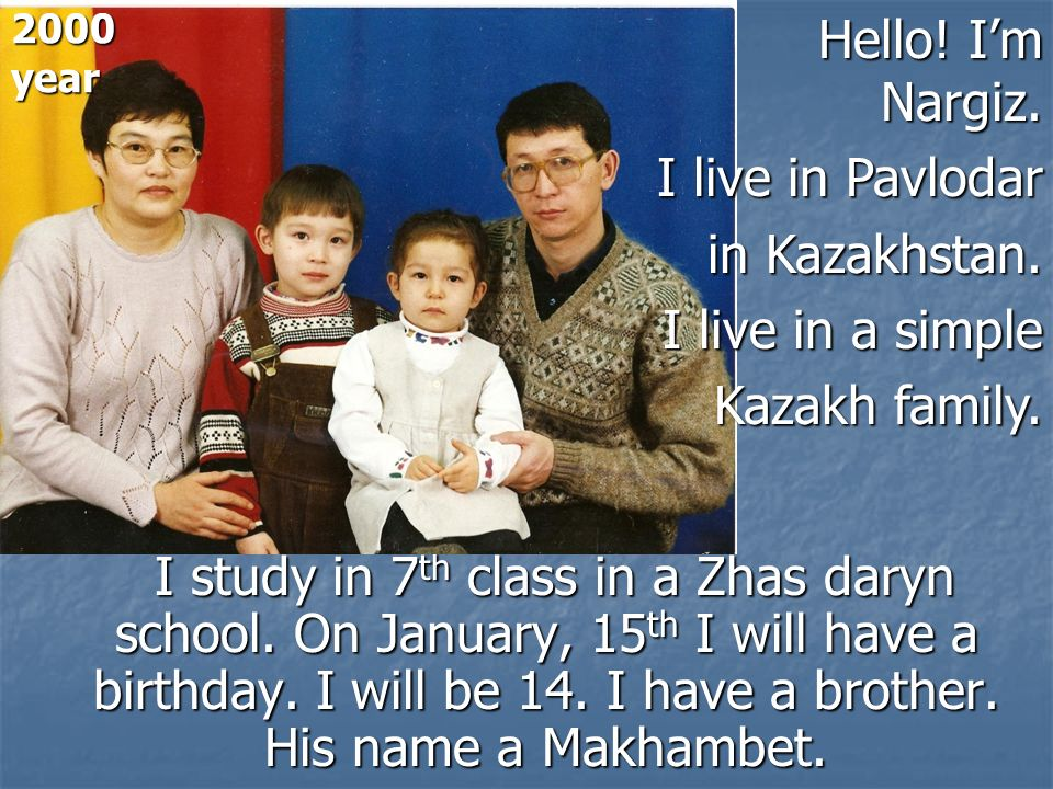 I study in 7 th class in a Zhas daryn school. On January, 15 th I will have a birthday. I will be 14. I have a brother. His name a Makhambet. I study